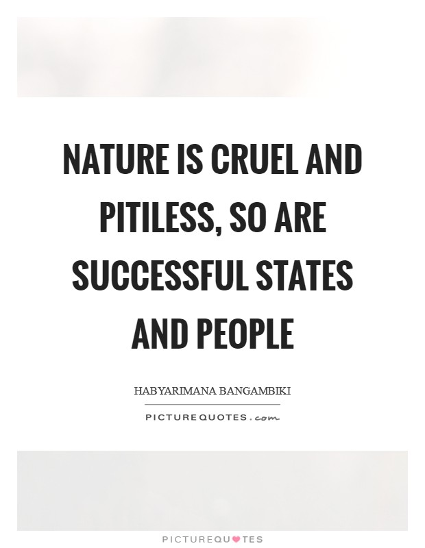Nature is cruel and pitiless, so are successful states and people Picture Quote #1