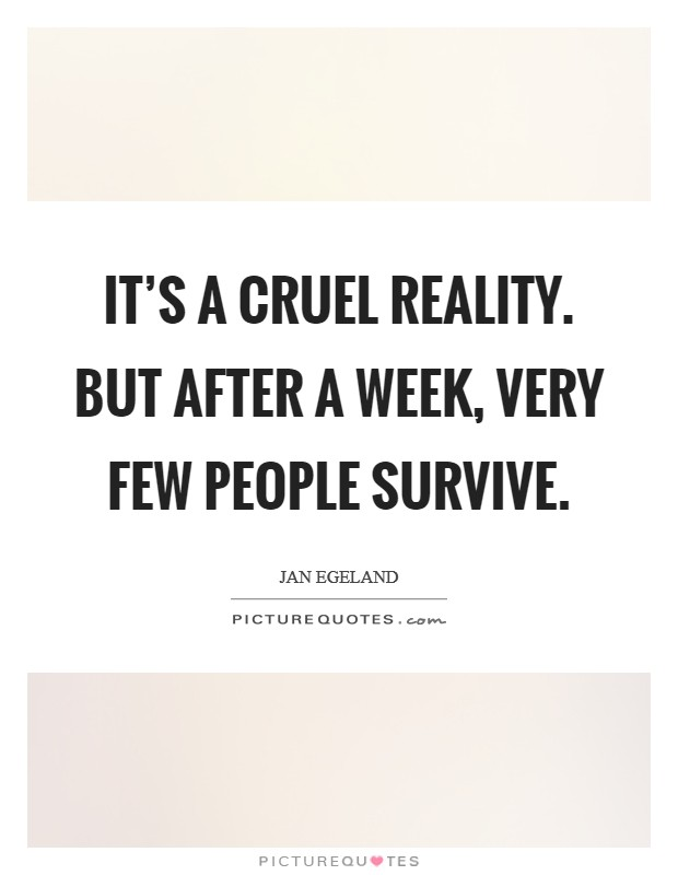 It's a cruel reality. But after a week, very few people survive. Picture Quote #1