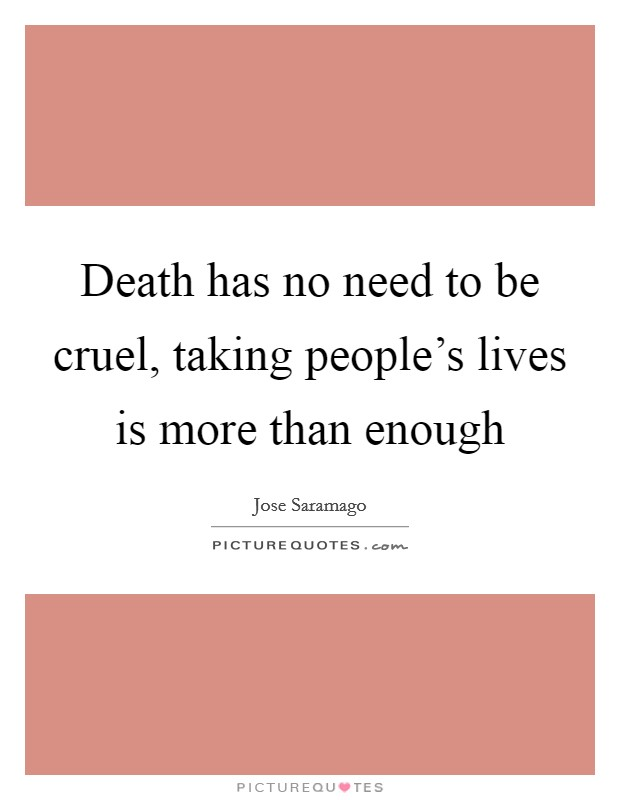 Death has no need to be cruel, taking people's lives is more than enough Picture Quote #1