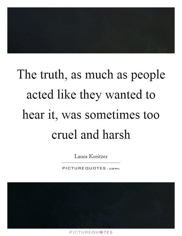 The truth, as much as people acted like they wanted to hear it, was sometimes too cruel and harsh Picture Quote #1