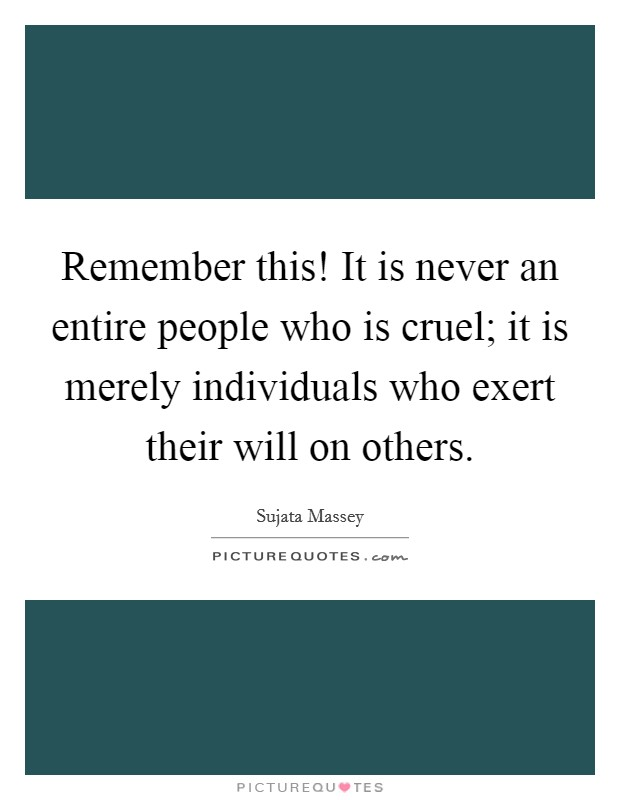 Remember this! It is never an entire people who is cruel; it is merely individuals who exert their will on others Picture Quote #1