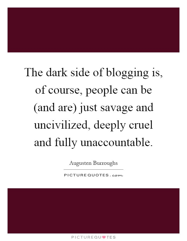 The dark side of blogging is, of course, people can be (and are) just savage and uncivilized, deeply cruel and fully unaccountable Picture Quote #1