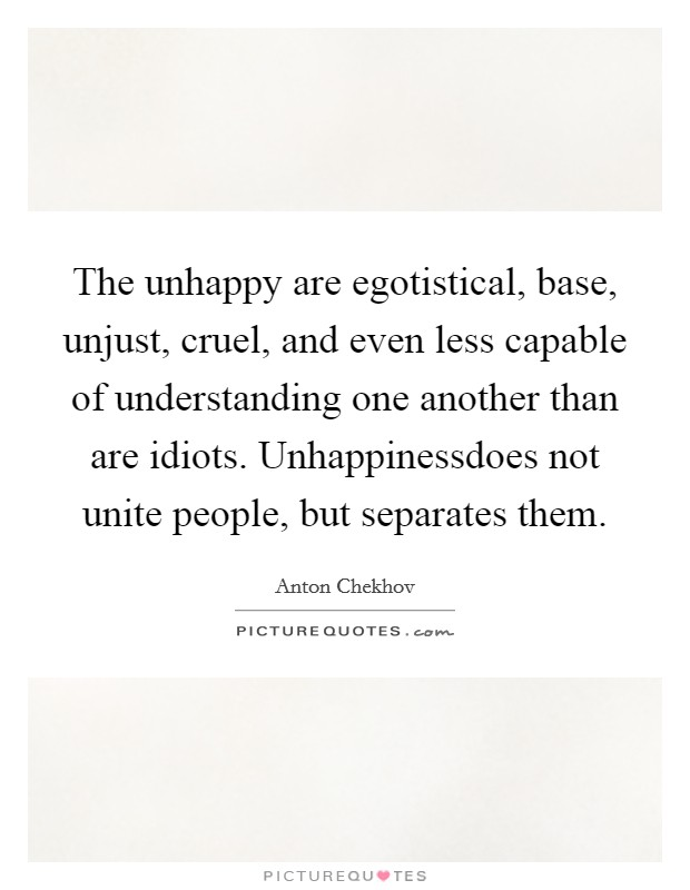 The unhappy are egotistical, base, unjust, cruel, and even less capable of understanding one another than are idiots. Unhappinessdoes not unite people, but separates them Picture Quote #1