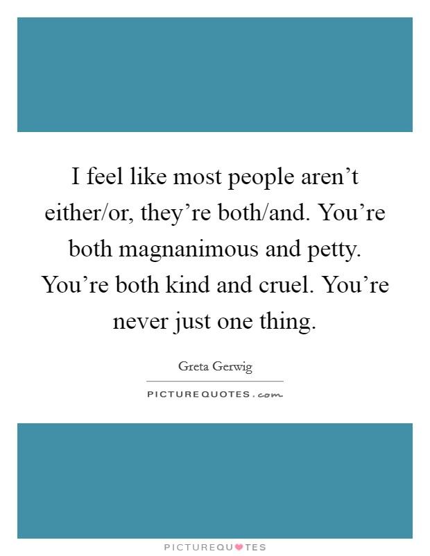 I feel like most people aren't either/or, they're both/and. You're both magnanimous and petty. You're both kind and cruel. You're never just one thing Picture Quote #1