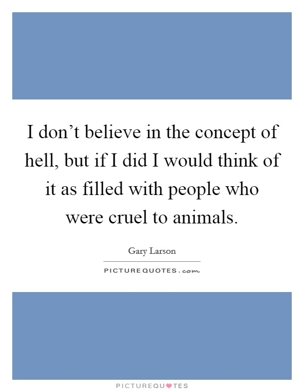I don't believe in the concept of hell, but if I did I would think of it as filled with people who were cruel to animals Picture Quote #1