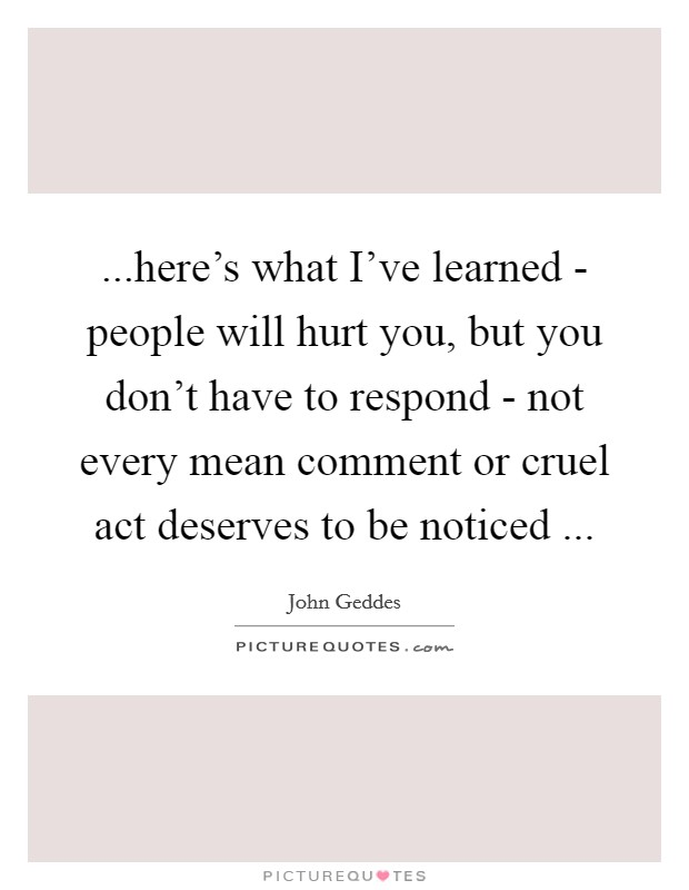 ...here's what I've learned - people will hurt you, but you don't have to respond - not every mean comment or cruel act deserves to be noticed  Picture Quote #1