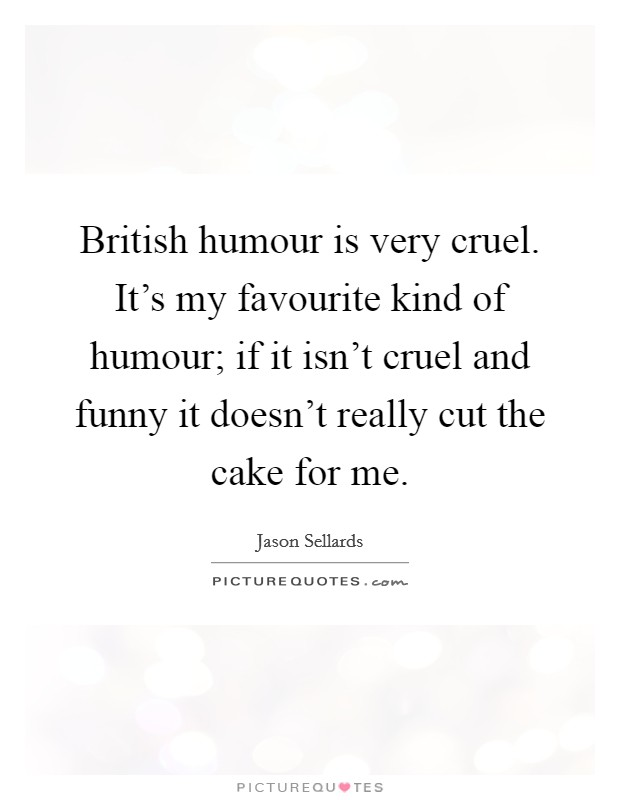 British humour is very cruel. It's my favourite kind of humour; if it isn't cruel and funny it doesn't really cut the cake for me Picture Quote #1