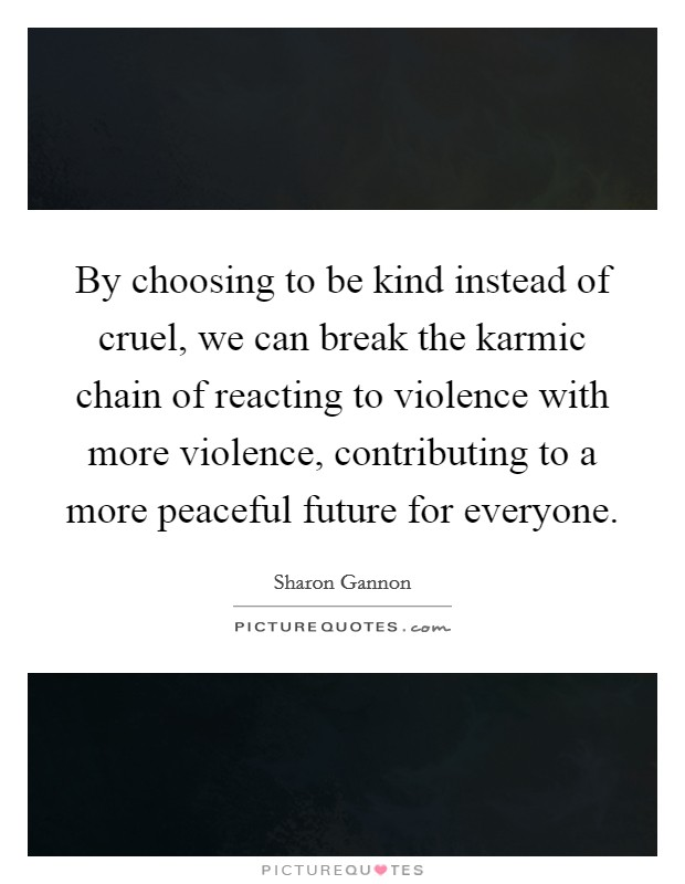 By choosing to be kind instead of cruel, we can break the karmic chain of reacting to violence with more violence, contributing to a more peaceful future for everyone Picture Quote #1