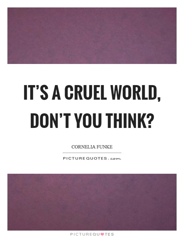 It's a cruel world, don't you think? Picture Quote #1
