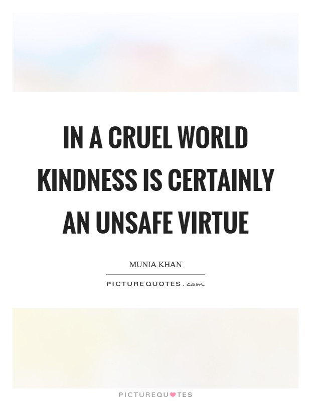 In a cruel world kindness is certainly an unsafe virtue Picture Quote #1