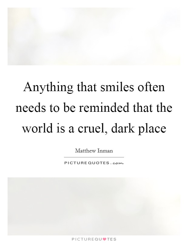 Anything that smiles often needs to be reminded that the world is a cruel, dark place Picture Quote #1