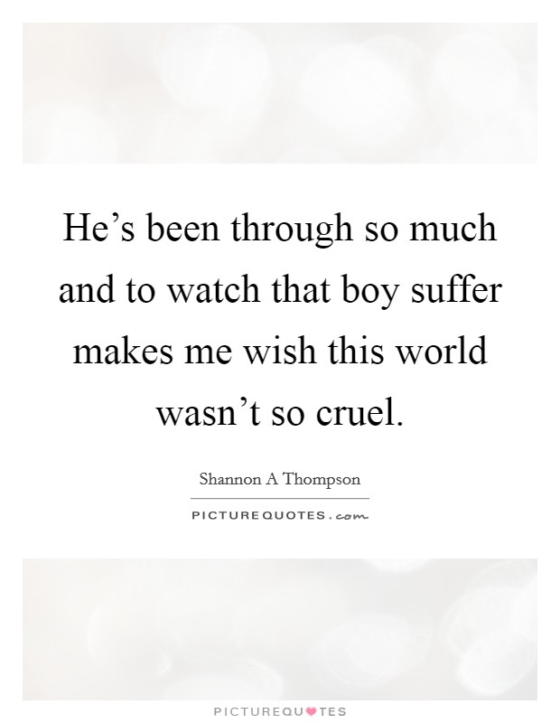 He's been through so much and to watch that boy suffer makes me wish this world wasn't so cruel Picture Quote #1