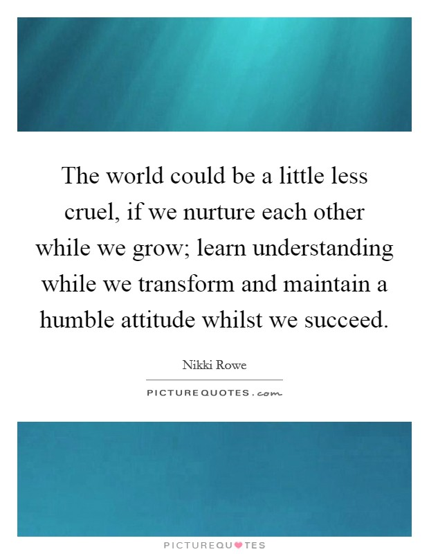The world could be a little less cruel, if we nurture each other while we grow; learn understanding while we transform and maintain a humble attitude whilst we succeed Picture Quote #1