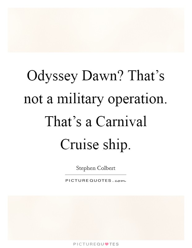 Odyssey Dawn? That's not a military operation. That's a Carnival Cruise ship Picture Quote #1