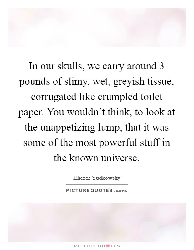 In our skulls, we carry around 3 pounds of slimy, wet, greyish tissue, corrugated like crumpled toilet paper. You wouldn't think, to look at the unappetizing lump, that it was some of the most powerful stuff in the known universe Picture Quote #1