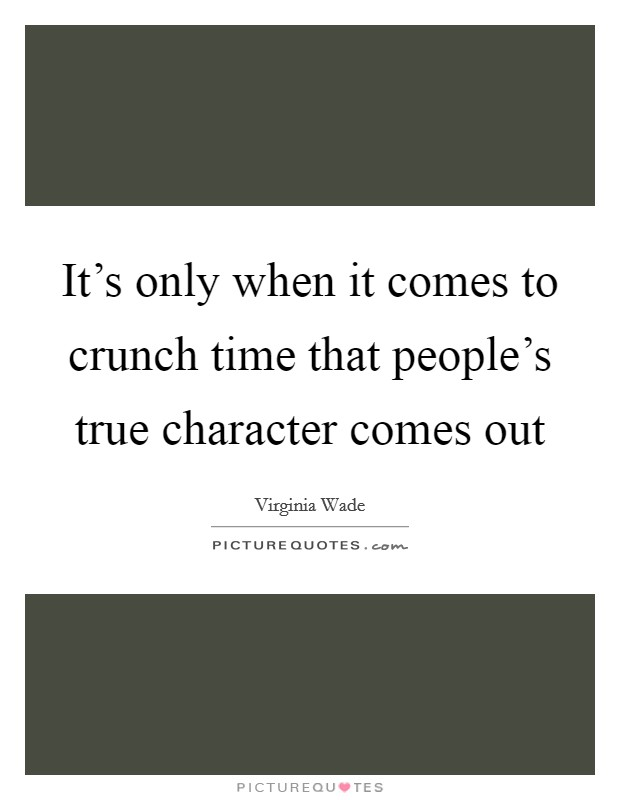it s only when it comes to crunch time that people s true
