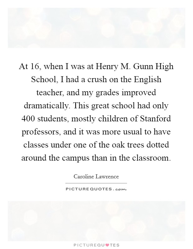 At 16, when I was at Henry M. Gunn High School, I had a crush on the English teacher, and my grades improved dramatically. This great school had only 400 students, mostly children of Stanford professors, and it was more usual to have classes under one of the oak trees dotted around the campus than in the classroom Picture Quote #1