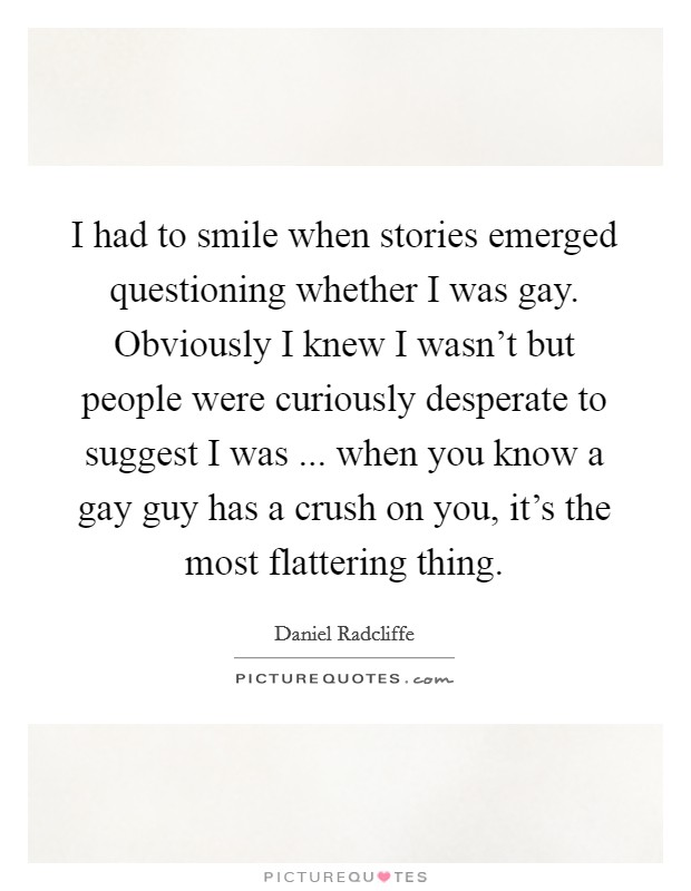 I had to smile when stories emerged questioning whether I was gay. Obviously I knew I wasn't but people were curiously desperate to suggest I was ... when you know a gay guy has a crush on you, it's the most flattering thing Picture Quote #1