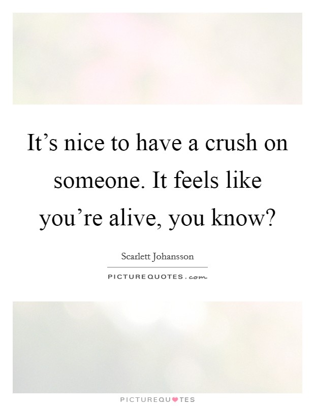It's nice to have a crush on someone. It feels like you're alive, you know? Picture Quote #1