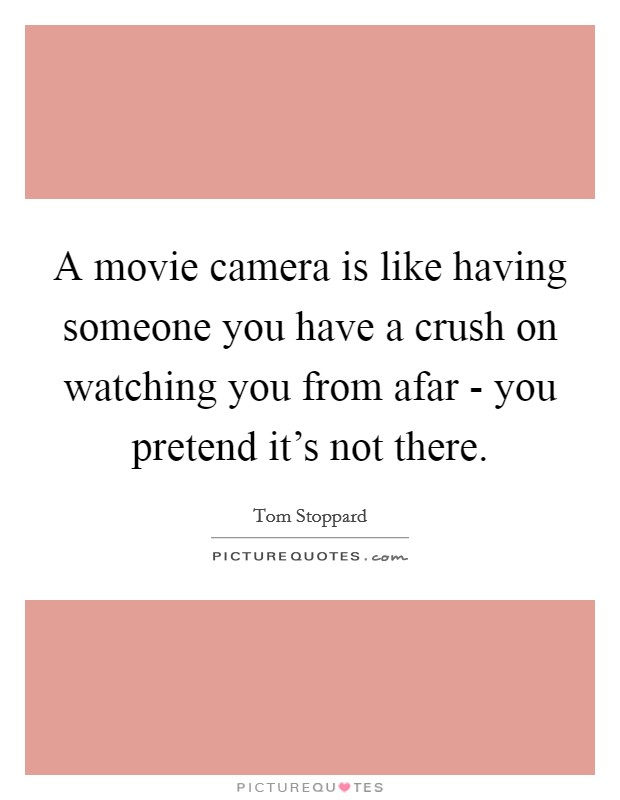 A movie camera is like having someone you have a crush on watching you from afar - you pretend it's not there. Picture Quote #1