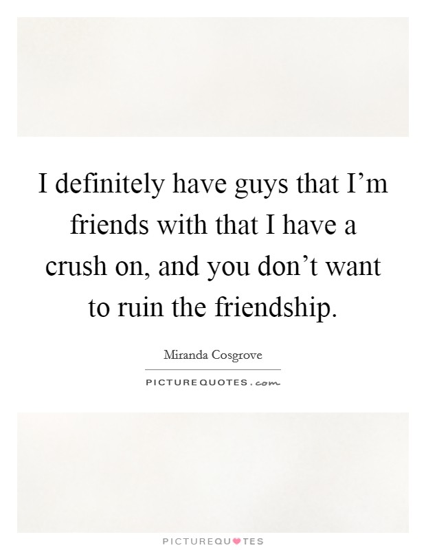I definitely have guys that I'm friends with that I have a crush on, and you don't want to ruin the friendship Picture Quote #1