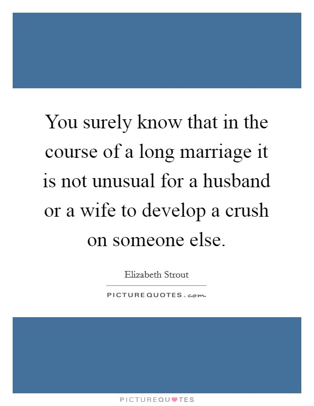 You surely know that in the course of a long marriage it is not unusual for a husband or a wife to develop a crush on someone else Picture Quote #1