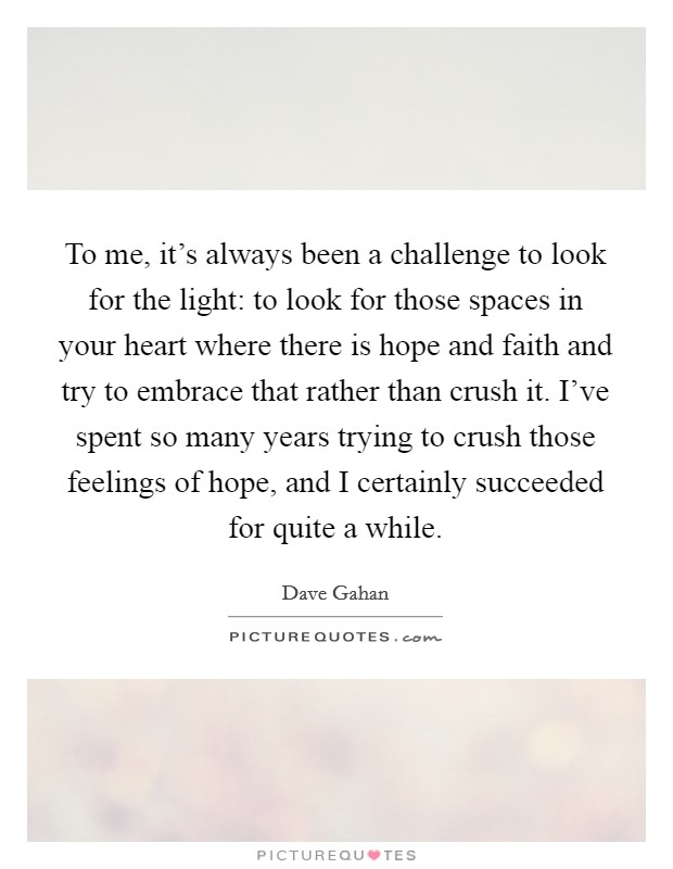 To me, it's always been a challenge to look for the light: to look for those spaces in your heart where there is hope and faith and try to embrace that rather than crush it. I've spent so many years trying to crush those feelings of hope, and I certainly succeeded for quite a while Picture Quote #1