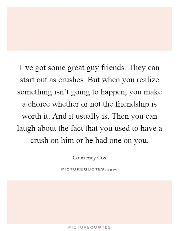 I've got some great guy friends. They can start out as crushes. But when you realize something isn't going to happen, you make a choice whether or not the friendship is worth it. And it usually is. Then you can laugh about the fact that you used to have a crush on him or he had one on you Picture Quote #1