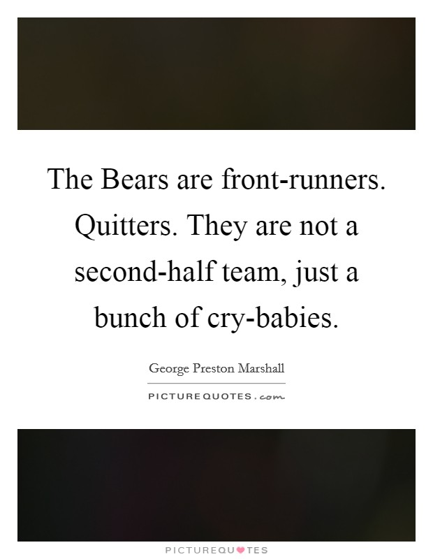 The Bears are front-runners. Quitters. They are not a second-half team, just a bunch of cry-babies Picture Quote #1