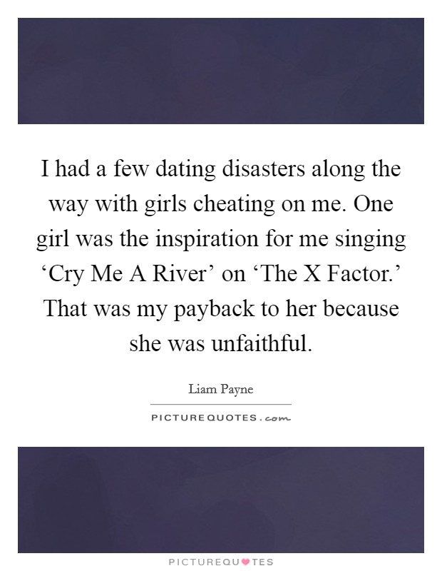 I had a few dating disasters along the way with girls cheating on me. One girl was the inspiration for me singing 'Cry Me A River' on 'The X Factor.' That was my payback to her because she was unfaithful Picture Quote #1