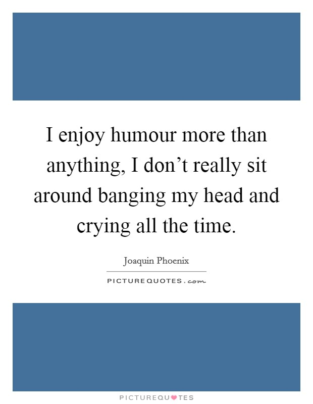 I enjoy humour more than anything, I don't really sit around banging my head and crying all the time Picture Quote #1