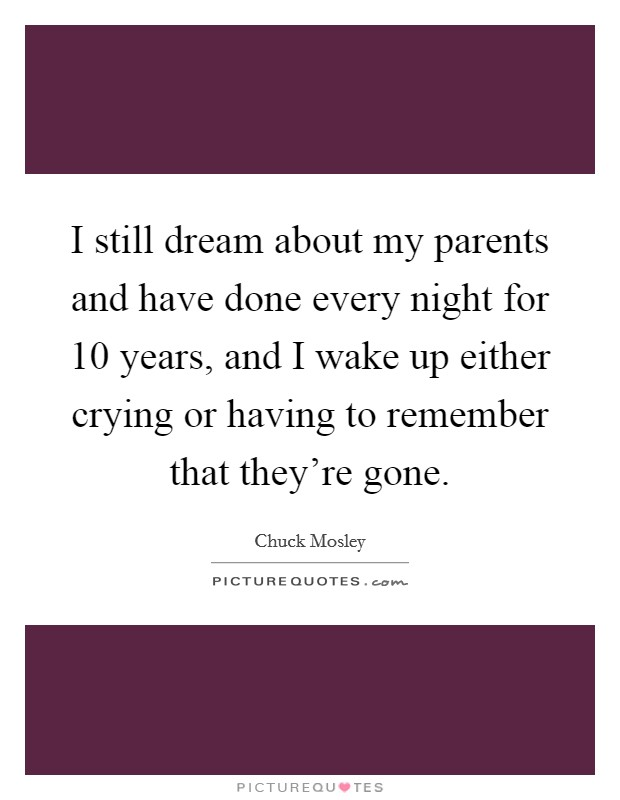 I still dream about my parents and have done every night for 10 years, and I wake up either crying or having to remember that they're gone. Picture Quote #1