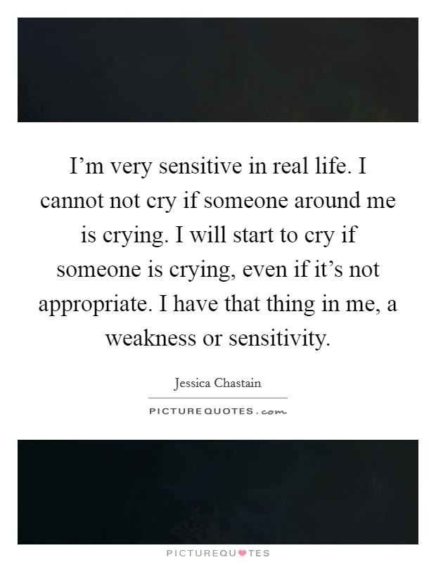 I'm very sensitive in real life. I cannot not cry if someone around me is crying. I will start to cry if someone is crying, even if it's not appropriate. I have that thing in me, a weakness or sensitivity Picture Quote #1