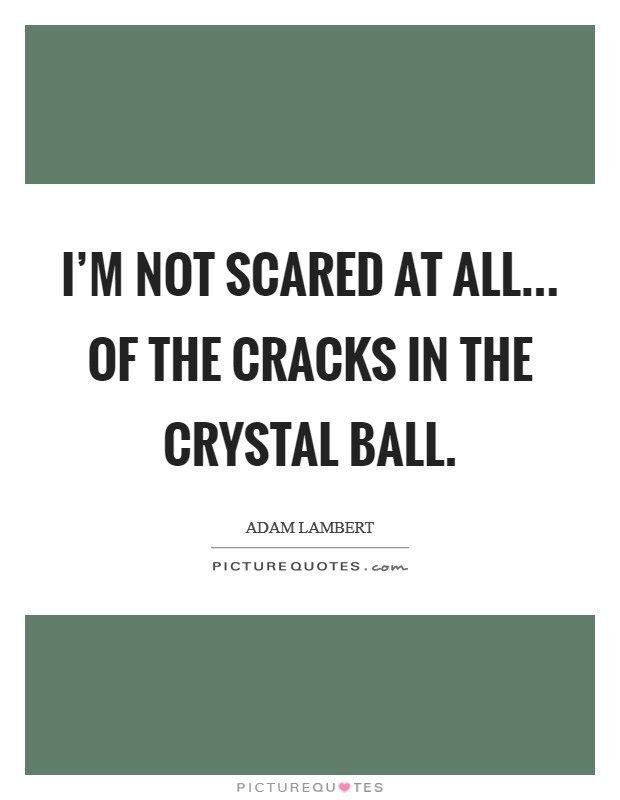 I'm not scared at all... Of the cracks in the crystal ball. Picture Quote #1