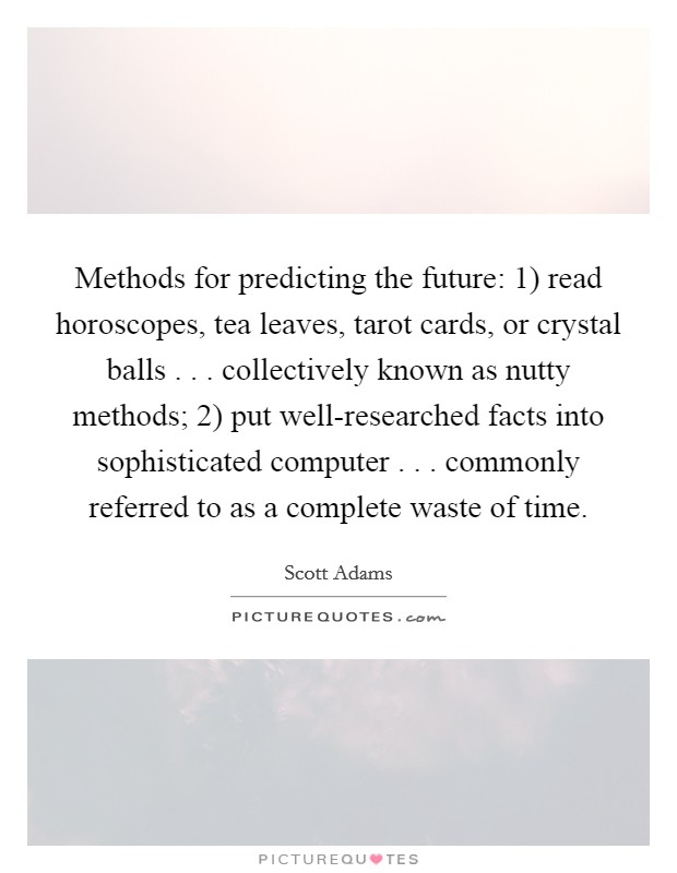 Methods for predicting the future: 1) read horoscopes, tea leaves, tarot cards, or crystal balls . . . collectively known as nutty methods; 2) put well-researched facts into sophisticated computer . . . commonly referred to as a complete waste of time Picture Quote #1
