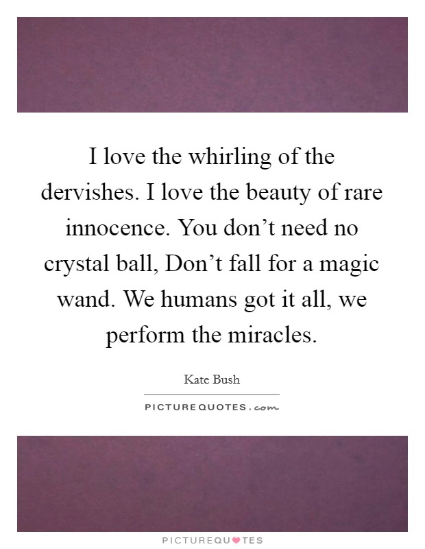 I love the whirling of the dervishes. I love the beauty of rare innocence. You don't need no crystal ball, Don't fall for a magic wand. We humans got it all, we perform the miracles Picture Quote #1