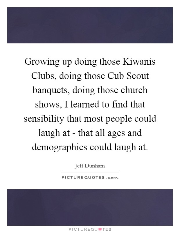 Growing up doing those Kiwanis Clubs, doing those Cub Scout banquets, doing those church shows, I learned to find that sensibility that most people could laugh at - that all ages and demographics could laugh at Picture Quote #1