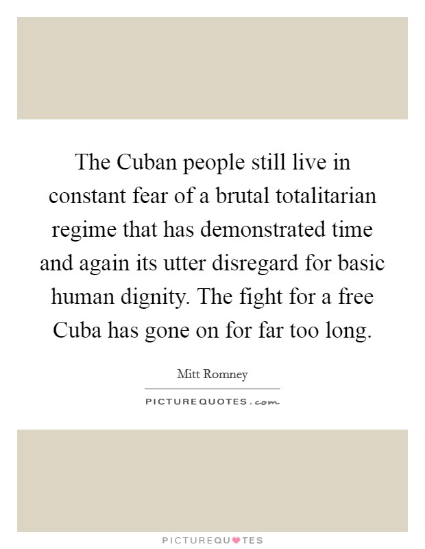 The Cuban people still live in constant fear of a brutal totalitarian regime that has demonstrated time and again its utter disregard for basic human dignity. The fight for a free Cuba has gone on for far too long Picture Quote #1