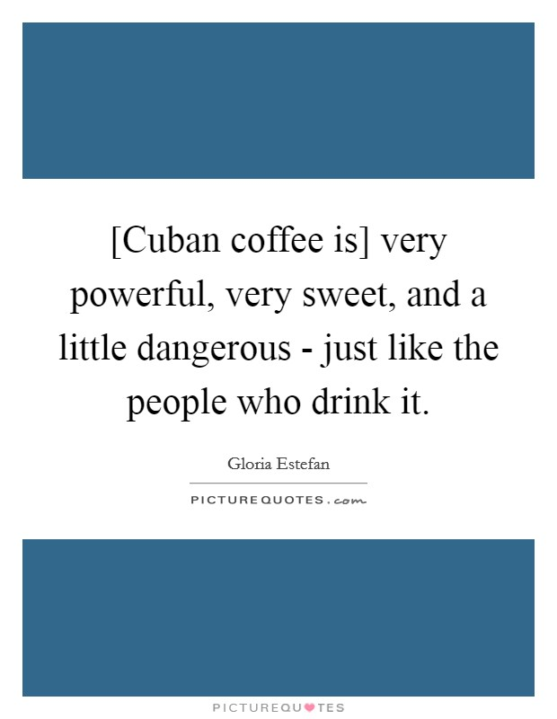 [Cuban coffee is] very powerful, very sweet, and a little dangerous - just like the people who drink it Picture Quote #1