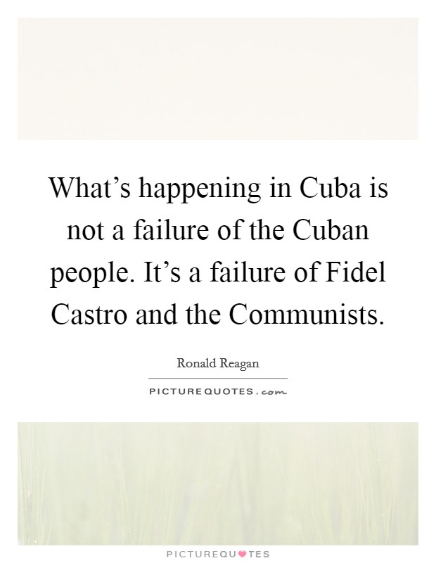 What's happening in Cuba is not a failure of the Cuban people. It's a failure of Fidel Castro and the Communists Picture Quote #1
