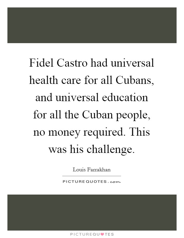 Fidel Castro had universal health care for all Cubans, and universal education for all the Cuban people, no money required. This was his challenge Picture Quote #1