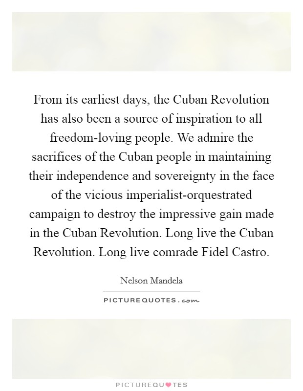 From its earliest days, the Cuban Revolution has also been a source of inspiration to all freedom-loving people. We admire the sacrifices of the Cuban people in maintaining their independence and sovereignty in the face of the vicious imperialist-orquestrated campaign to destroy the impressive gain made in the Cuban Revolution. Long live the Cuban Revolution. Long live comrade Fidel Castro Picture Quote #1