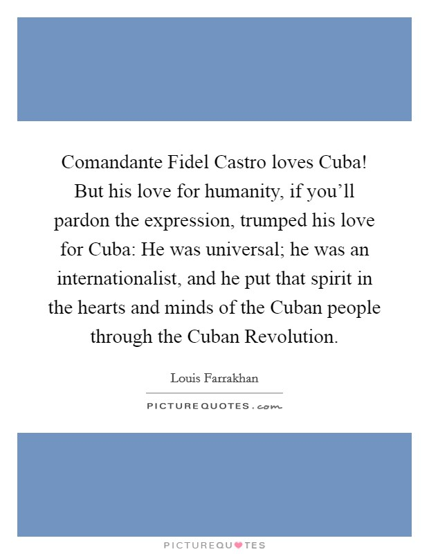 Comandante Fidel Castro loves Cuba! But his love for humanity, if you'll pardon the expression, trumped his love for Cuba: He was universal; he was an internationalist, and he put that spirit in the hearts and minds of the Cuban people through the Cuban Revolution Picture Quote #1