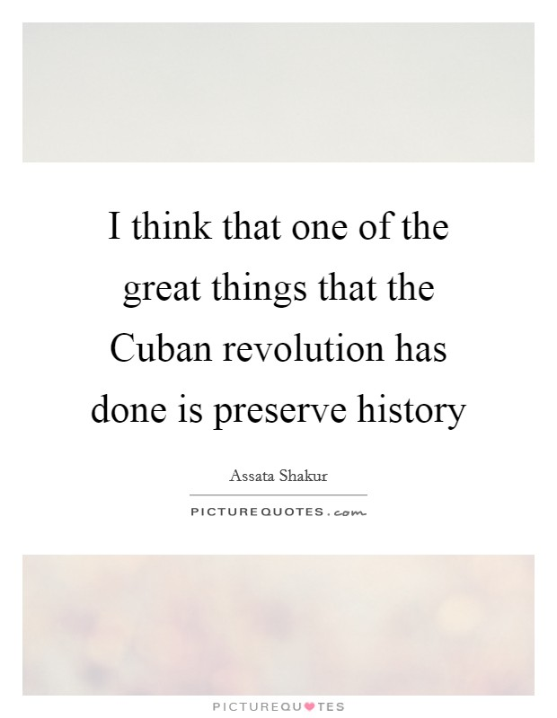 I think that one of the great things that the Cuban revolution has done is preserve history Picture Quote #1