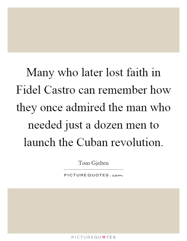 Many who later lost faith in Fidel Castro can remember how they once admired the man who needed just a dozen men to launch the Cuban revolution Picture Quote #1