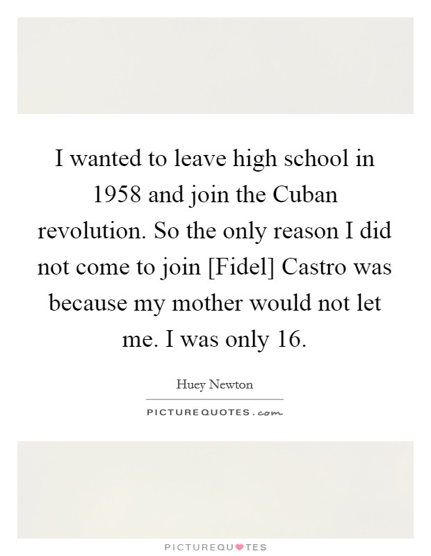 I wanted to leave high school in 1958 and join the Cuban revolution. So the only reason I did not come to join [Fidel] Castro was because my mother would not let me. I was only 16 Picture Quote #1