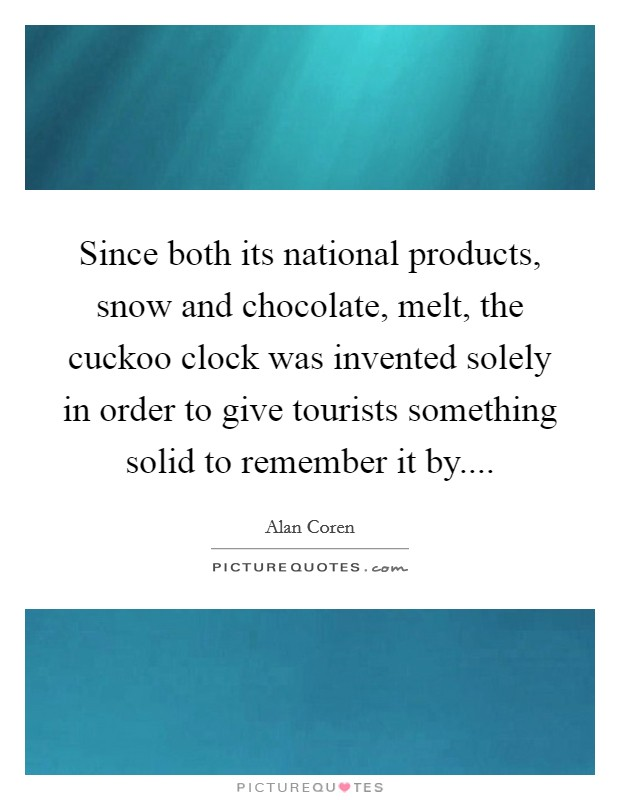 Since both its national products, snow and chocolate, melt, the cuckoo clock was invented solely in order to give tourists something solid to remember it by.... Picture Quote #1