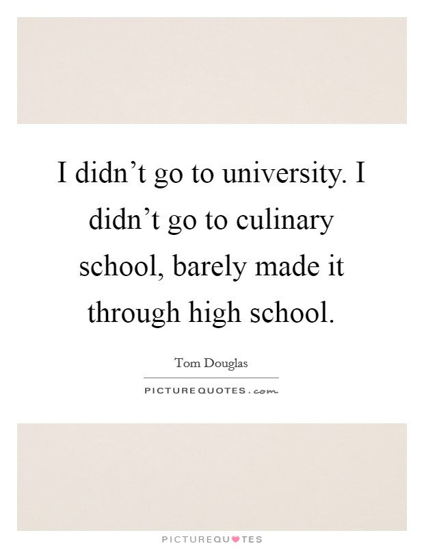 I didn't go to university. I didn't go to culinary school, barely made it through high school Picture Quote #1