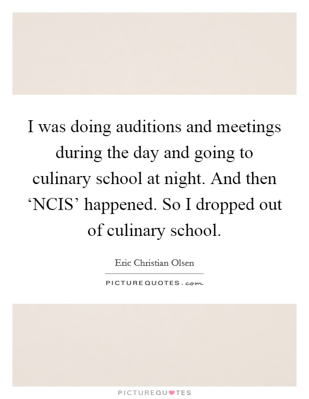 I was doing auditions and meetings during the day and going to culinary school at night. And then 'NCIS' happened. So I dropped out of culinary school Picture Quote #1