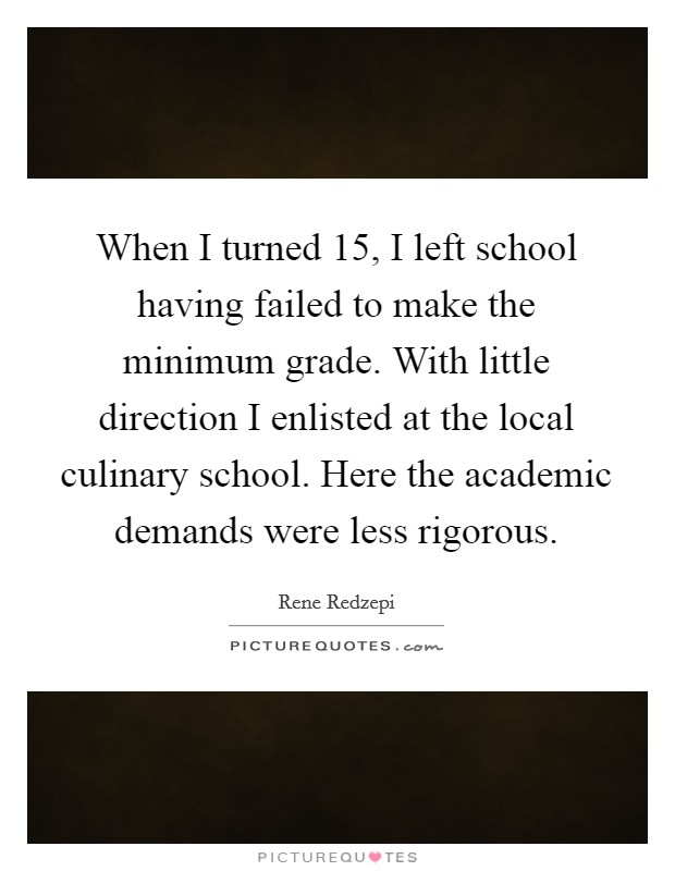 When I turned 15, I left school having failed to make the minimum grade. With little direction I enlisted at the local culinary school. Here the academic demands were less rigorous Picture Quote #1